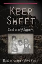 Keep Sweet - Children of Polygamy ebook by Dr. Dave Perrin, Debbie Palmer