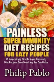 Painless Super Immunity Diet Recipes For Lazy People: 50 Simple Super Immunity Diet Recipes Even Your Lazy Ass Can Make ebook by Phillip Pablo