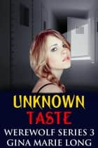 Unknown Taste - Werewolf Series, #3 ebook by Gina Marie Long