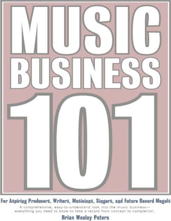 Music Business 101: For Aspiring Producers, Writers, Musicians, Singers and Future Record Moguls: A Comprehensive, Easy-to-Understand Look into the Music Business - Everything You Need to Know to Take a Record from Concept to Completion. ebook by Brian Wesley Peters