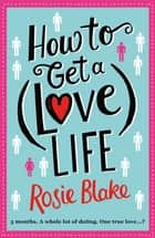 How to Get a (Love) Life - A Laugh Out Loud Romantic Comedy eBook by Rosie Blake