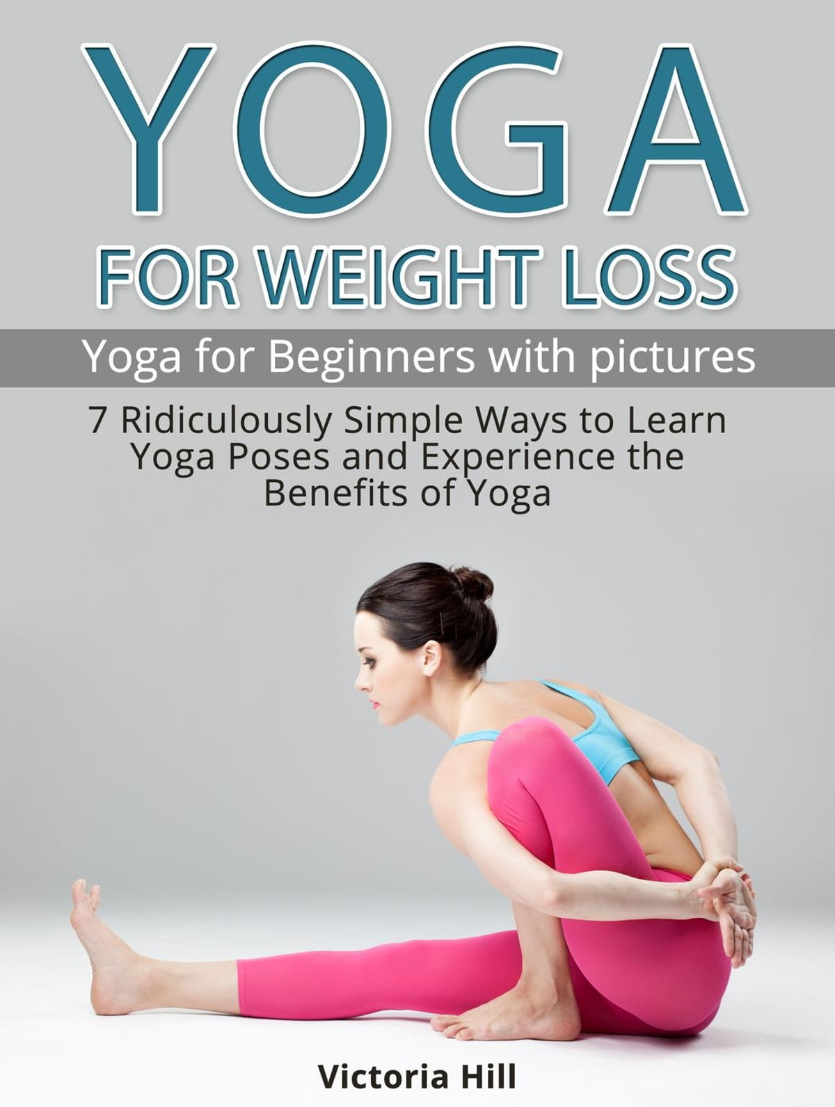 Yoga For Weight Loss 7 Ridiculously Simple Ways To Learn Yoga Poses And Experience The Benefits Of Yoga Yoga For Beginners Ebook By Victoria Hill 9781386542728 Rakuten Kobo United States