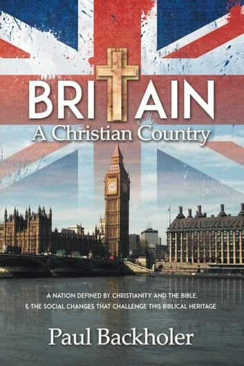 Britain, A Christian Country: A Nation Defined by Christianity and the Bible - and the Social Changes that Challenge this Biblical Heritage ebook by Paul Backholer