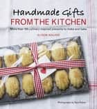 Handmade Gifts from the Kitchen - More than 100 Culinary Inspired Presents to Make and Bake ebook by Alison Walker