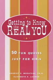 Getting to Know the Real You - 50 Fun Quizzes Just for Girls ebook by Harriet S. Mosatche, Ph.D.