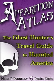 Apparition Atlas - The Ghost Hunter's Travel Guide to Haunted America ebook by Daniel Diehl,Mark P. Donnelly