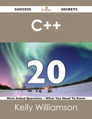 C++ 20 Success Secrets - 20 Most Asked Questions On C++ - What You Need To Know ebook by Kelly Williamson