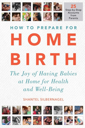 How to Prepare for Home Birth - The Joy of Having Babies at Home for Health and Well-Being eBook by Shantel Silbernagel