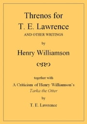 Threnos for T. E. Lawrence and other writings, together with A Criticism of Henry Williamson's Tarka the Otter, by T. E. Lawrence ebook by Henry Williamson