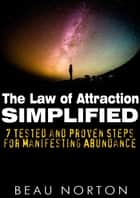 The Law of Attraction Simplified: 7 Tested and Proven Steps for Manifesting Abundance ebooks by Beau Norton