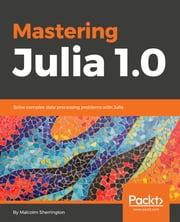 Mastering Julia 1.0 - Solve complex data processing problems with Julia ebook by Malcolm Sherrington