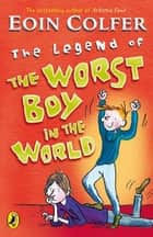 The Legend of the Worst Boy in the World eBook by Eoin Colfer