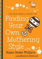 The New Mom's Guide to Finding Your Own Mothering Style (The New Mom's Guides) ebook by Susan Besze Wallace,Monica M.D. Reed