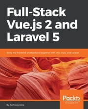 Full-Stack Vue.js 2 and Laravel 5 - Bring the frontend and backend together with Vue, Vuex, and Laravel ebook by ASHLEY MENHENNETT, Anthony Gore