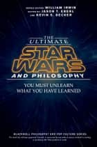 The Ultimate Star Wars and Philosophy - You Must Unlearn What You Have Learned ebook by Jason T. Eberl, Kevin S. Decker, William Irwin