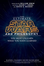 The Ultimate Star Wars and Philosophy - You Must Unlearn What You Have Learned ebook by Jason T. Eberl,Kevin S. Decker,William Irwin