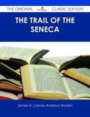 The Trail of the Seneca - The Original Classic Edition ebook by James A. (James Andrew) Braden