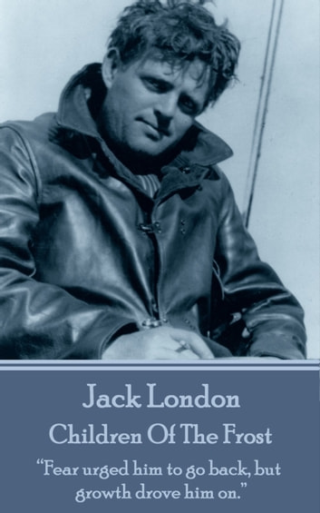 "Children Of The Frost - ""Fear urged him to go back, but growth drove him on.""  ebook by Jack London"