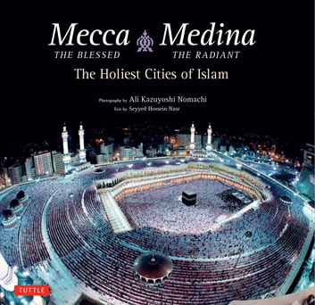 Mecca the Blessed, Medina the Radiant - The Holiest Cities of Islam ebook by Ali Kazuyoshi Nomachi,Seyyed Hossein Nasr Ph.D.