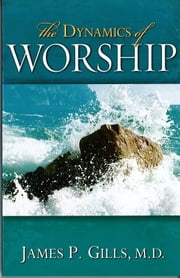 The Dynamics Of Worship ebook by Dr. James P. Gills, M.D.