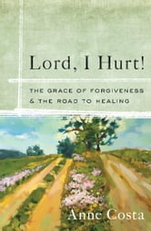 Lord, I Hurt!: The Grace of Forgiveness and the Road to Healing ebook by Anne Costa