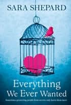 Everything We Ever Wanted ebook by Sara Shepard
