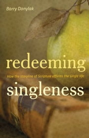 Redeeming Singleness (Foreword by John Piper): How the Storyline of Scripture Affirms the Single Life - How the Storyline of Scripture Affirms the Single Life ebook by Barry Danylak, John Piper