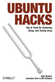 Ubuntu Hacks - Tips & Tools for Exploring, Using, and Tuning Linux ebook by Jonathan Oxer,Kyle Rankin,Bill Childers