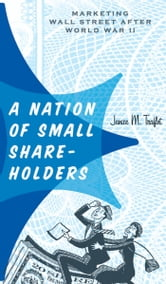 A Nation of Small Shareholders - Marketing Wall Street after World War II ebook by Janice M. Traflet