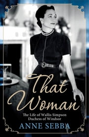 That Woman - The Life of Wallis Simpson, Duchess of Windsor ebook by Anne Sebba