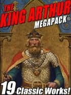 The King Arthur MEGAPACK® - Tales of King Arthur and His Knights ebook by