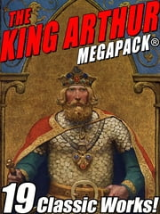 The King Arthur MEGAPACK® - Tales of King Arthur and His Knights ebook by Sir Thomas Mallory, Mark Twain, Howard Pyle,...