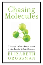 Chasing Molecules - Poisonous Products, Human Health, and the Promise of Green Chemistry ebook by Elizabeth Grossman