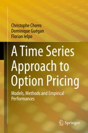 A Time Series Approach to Option Pricing - Models, Methods and Empirical Performances ebook by Christophe Chorro,Dominique Guégan,Florian Ielpo