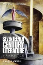 The Seventeenth - Century Literature Handbook ebook by Marshall Grossman
