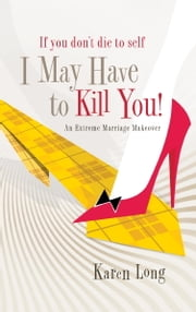 If You Don't Die to Self, I May Have to Kill You - An Extreme Marriage Makeover ebook by Karen Long