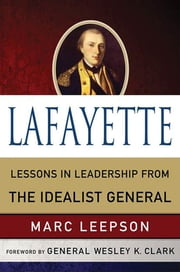 Lafayette: Lessons in Leadership from the Idealist General ebook by Marc Leepson,Wesley K. Clark