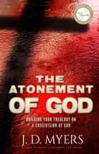 The Atonement of God - Building Your Theology on a Crucivision of God ebook by J. D. Myers
