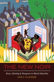 The New Noir - Race, Identity, and Diaspora in Black Suburbia ebook by Orly Clerge