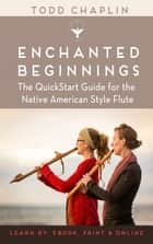 Enchanted Beginnings - The QuickStart Guide for the Native American Style Flute ebook by Todd Chaplin