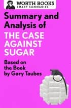 Summary and Analysis of The Case Against Sugar - Based on the Book by Gary Taubes ebook by Worth Books