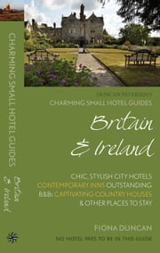 Britain & Ireland: Charming Small Hotel Guide - Chic, stylish city hotels, contemporary inns, outstanding B&Bs, captivating country houses & other places to stay ebook by Fiona Duncan