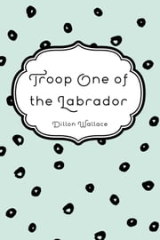 Troop One of the Labrador ebook by Dillon Wallace