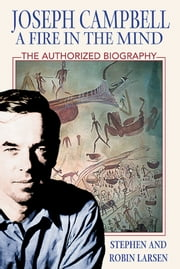 Joseph Campbell: A Fire in the Mind - The Authorized Biography ebook by Stephen Larsen, Ph.D.,Robin Larsen