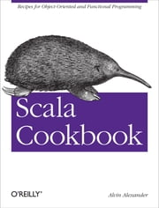 Scala Cookbook - Recipes for Object-Oriented and Functional Programming ebook by Alvin Alexander