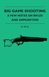 Big Game Shooting - A Few Notes On Rifles And Ammunition ebook by H. W. H.