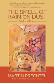 The Smell of Rain on Dust - Grief and Praise ebook by Martín Prechtel