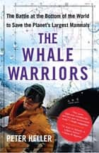 The Whale Warriors - The Battle at the Bottom of the World to Save the Planet's Largest Mammals ebook by Peter Heller