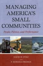 Managing America's Small Communities - People, Politics, and Performance ebook by David H. Folz, Edward P. French