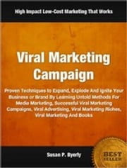 Viral Marketing Campaign - Proven Techniques to Expand, Explode And Ignite Your Business or Brand By Learning Untold Methods For Media Marketing, Successful Viral Marketing Campaigns, Viral Advertising, Viral Marketing Riches, Viral Marketing And Books ebook by Susan Byerly